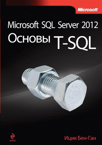 Бен-Ган И. Microsoft SQL Server 2012. Основы T-SQL книги эксмо microsoft sql server 2012 основы t sql