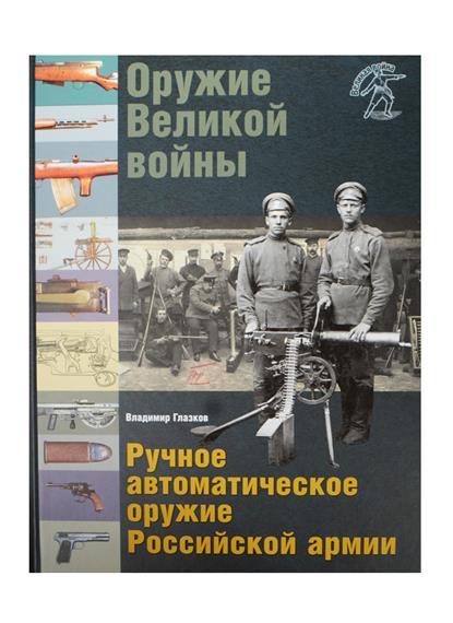 Оружие Великой войны. Ручное автоматическое оружие Российской армии: Автоматические винтовки, пулеметы, револьверы и пистолеты