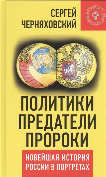 Политики, предатели, пророки. Новейшая история России в портретах (1985-2012)
