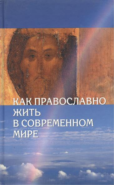 Судникова И. (ред.) Как православно жить в современном мире. 2-е издание, исправленное и дополненное