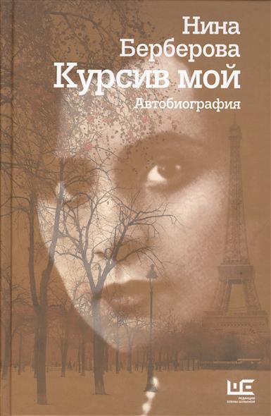 Берберова Н. Курсив мой. Автобиография ISBN: 9785170968657 берберова н н аудиокн берберова железная женщина