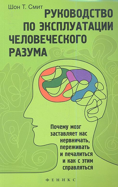 Смит Ш. Руководство по эксплуатации человеческого разума. Почему мозг заставляет нас нервничать, переживатьи печалиться  как  этим справляться
