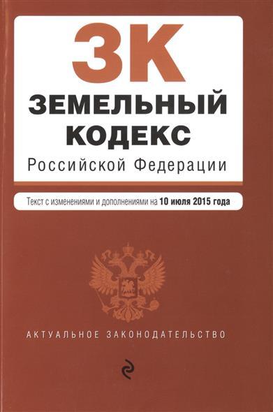 Земельный кодекс Российской Федерации. Текст с изменениями и дополнениями на 10 июля 2015 года
