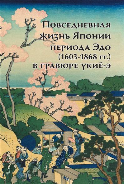 Пушакова А. Повседневная жизнь Японии периода Эдо (1603-1868 гг.) в гравюре укие-э цена 2017
