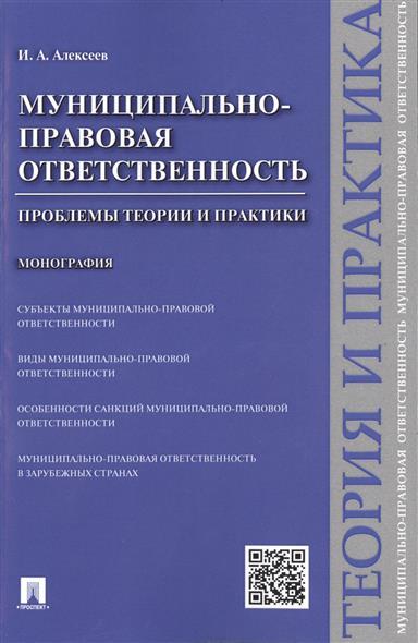 Алексеев И. Муниципально-правовая ответственность: проблемы теории и практики. Монография