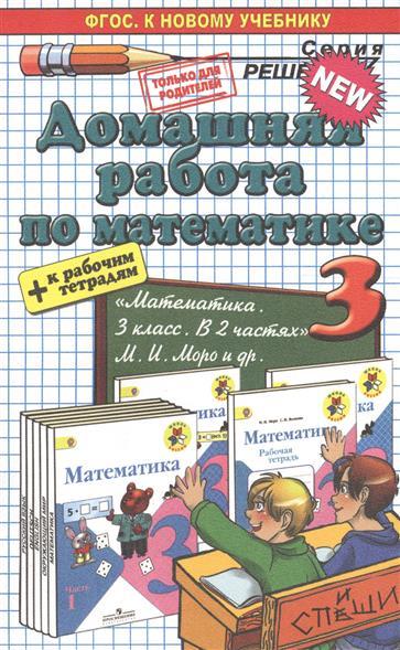 """Домашняя работа по математике. 3 класс. К рабочим тетрадям и учебнику Моро и др. """"Математика. 3 класс. в 2 частях"""" (ФГОС) (к новому учебнику)"""