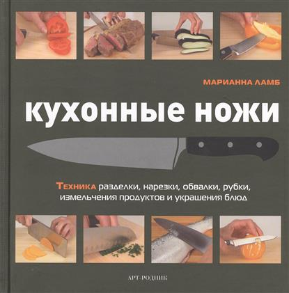 Кухонные ножи. Техника разделки, нарезки, обвалки, рубки, измельчения продуктов и украшения блюд