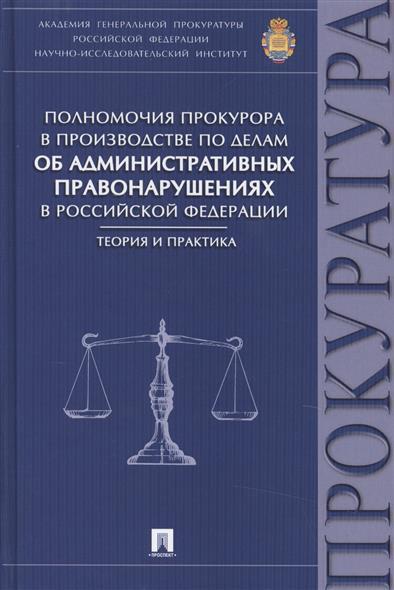 Полномочия прокурора в производстве по делам об административных правонарушениях в Российской Федерации: теория и практика