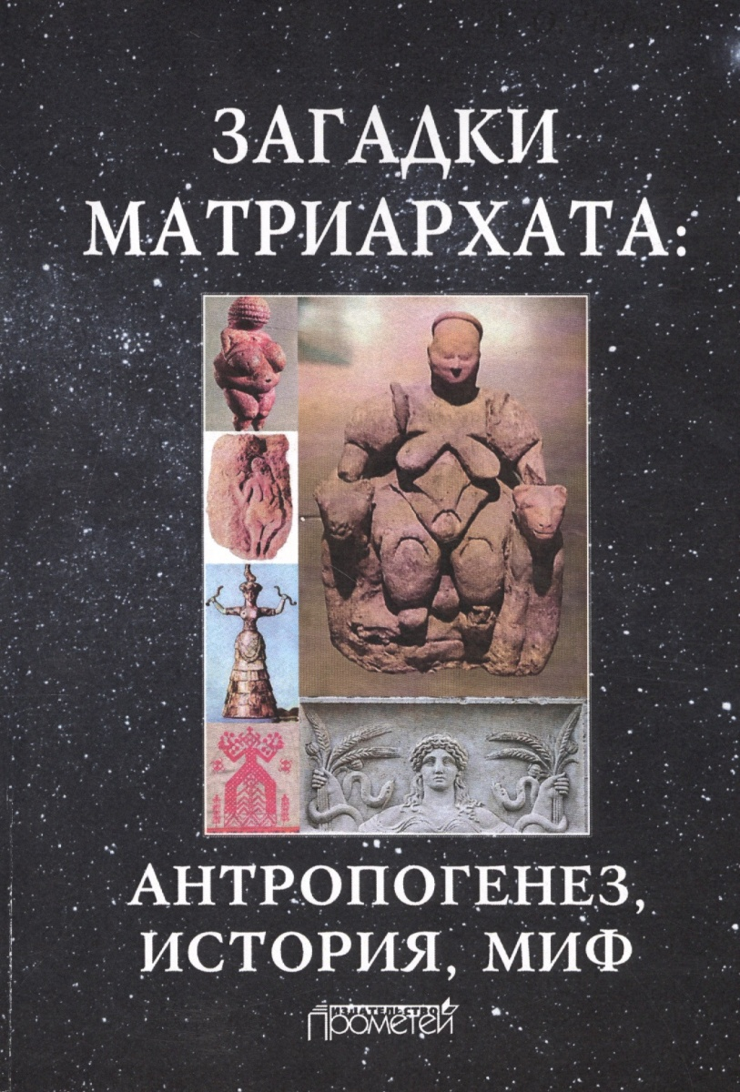 Загадки матриархата: антророгенез, история, миф. Монография