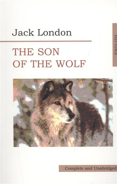 Лондон Дж. The Son of the Wolf джек лондон the son of the wolf tales of the far north
