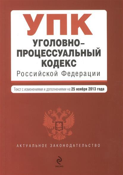 Уголовно-процессуальный кодекс Российской Федерации. Текст с изменениями и дополнениями на 25 ноября 2013 года