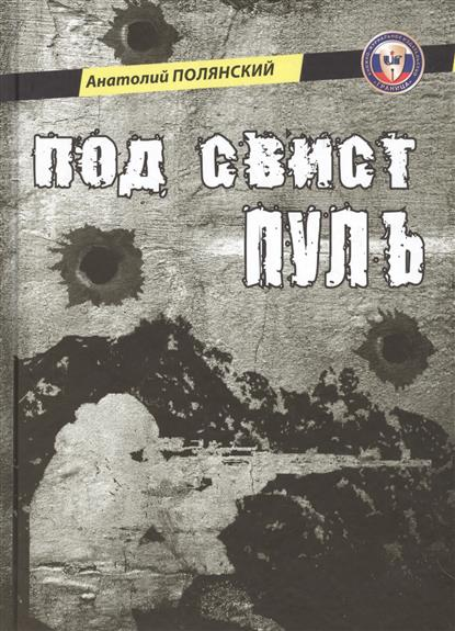 Полянский А. Под свист пуль. Роман