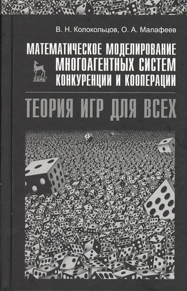 Колокольцов В.: Математическое моделирование многоагентных систем конкуренции и кооперации (Теория игр для всех) Учебное пособие