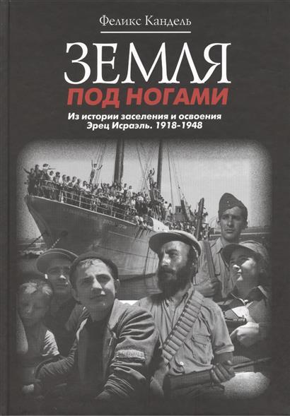 Земля под ногами. Из истории заселения и освоения Эрец Исраэль. 1918-1948