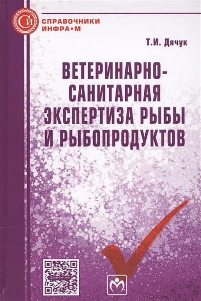 Дячук Т. Ветеринарно-санитарная экспертиза рыбы и рыбопродуктов. Справочник