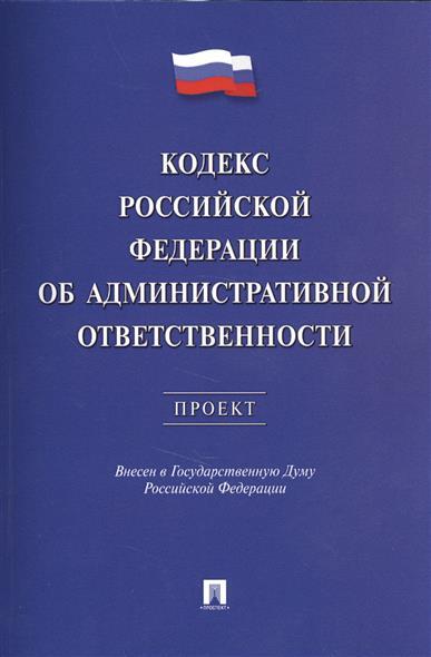 Кодекс Российской Федерации об административной ответственности. Проект. Внесен в Государственную Думу Российской Федерации