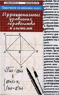 Балаян Э. Практикум по решению задач Иррациональные уравнения неравенства и системы иррациональные уравнения и неравенства