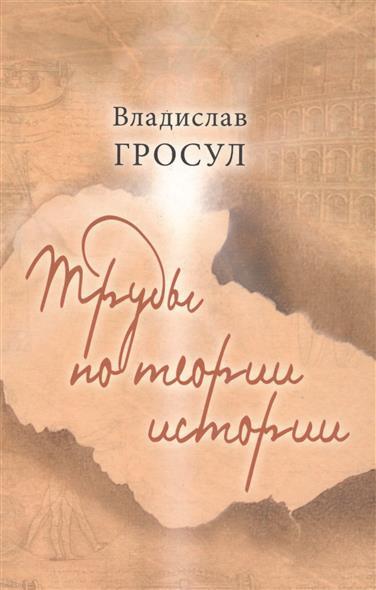 Гросул В. Труды по теории истории