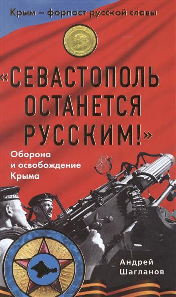 Шагланов А. Севастополь останется русским! Оборона и освобождение Крыма 1941-1944 гг.