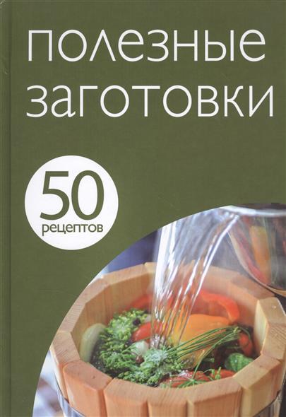 50 рецептов. Полезные заготовки