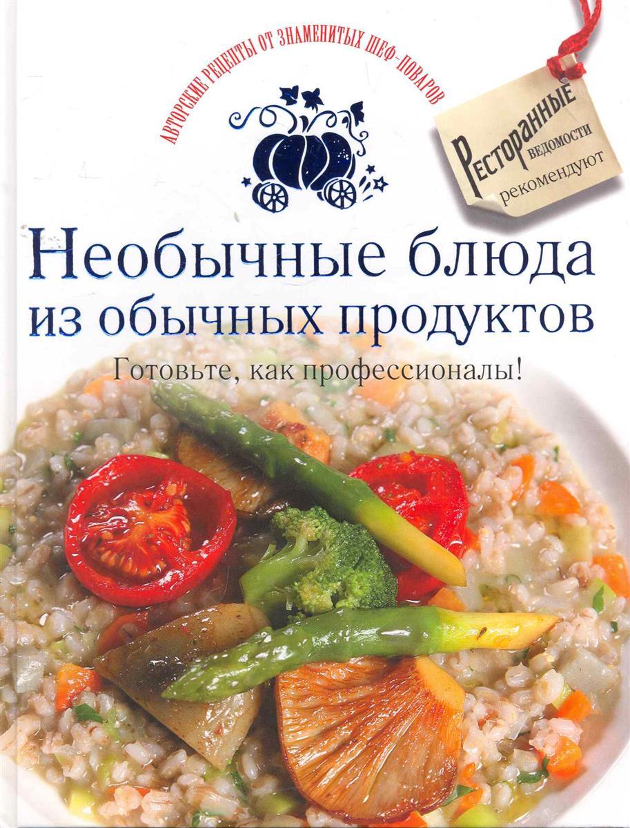 Необычные блюда из обычных продуктов Готовьте как профессионалы