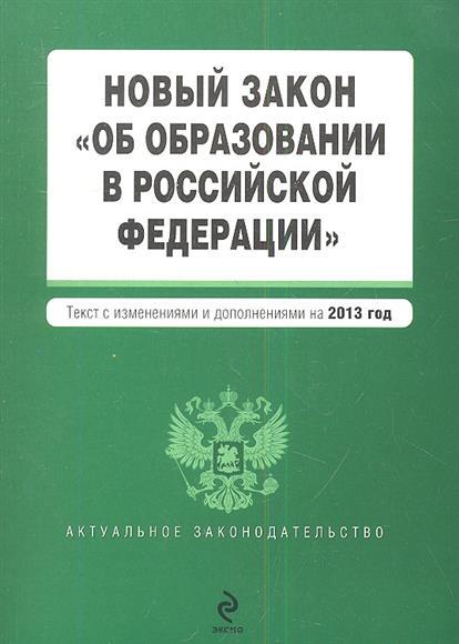 """Новый закон """"Об образовании в Российской Федерации"""". Текст с изменениями и дополнениями на 2013 год"""