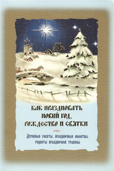 Как праздновать Новый год, Рождество и святки. Духовные советы, праздничные молитвы, рецепты праздничной трапезы. Служба Рождества с переводом на русский язык от Читай-город