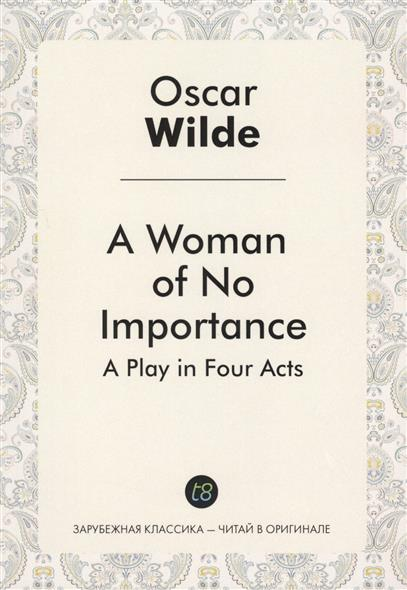 Wilde O. A Woman of No Importance. A Play in Four Acts. биде laufen 3268 1 000 302 1 lb3