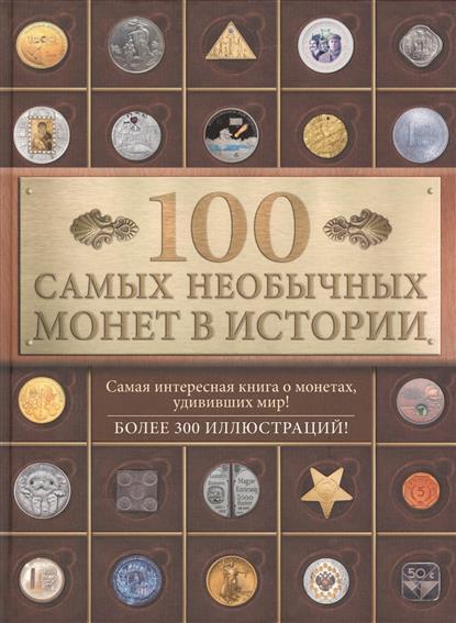 100 самых необычных монет в истории. Самая интересная книга о монетах, удививших мир! Более 300 иллюстраций