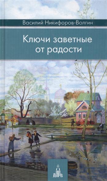 Никифоров-Волгин В. Ключи заветные от радости. Издание 2-е никифоров волгин в ключи заветные от радости издание 2 е