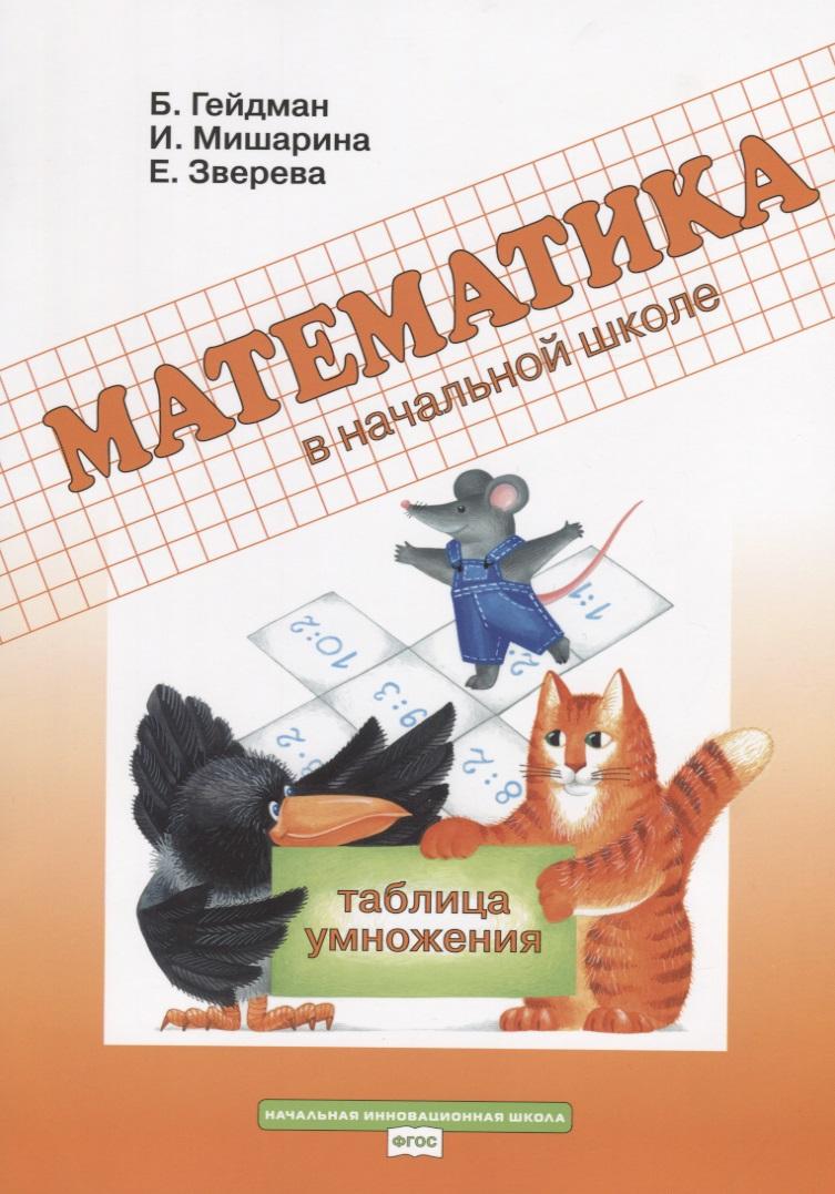 Гейдман Б., Мишарина И., Зверева Е. Математика в начальной школе. Таблица умножения. Рабочая тетрадь гейдман б мишарина и зверева е математика 1 класс часть 2