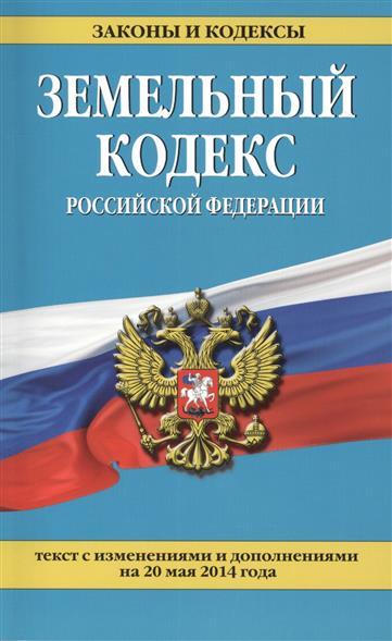 Земельный кодекс Российской Федерации. Текст с изменениями и дополнениями на 20 мая 2014 года