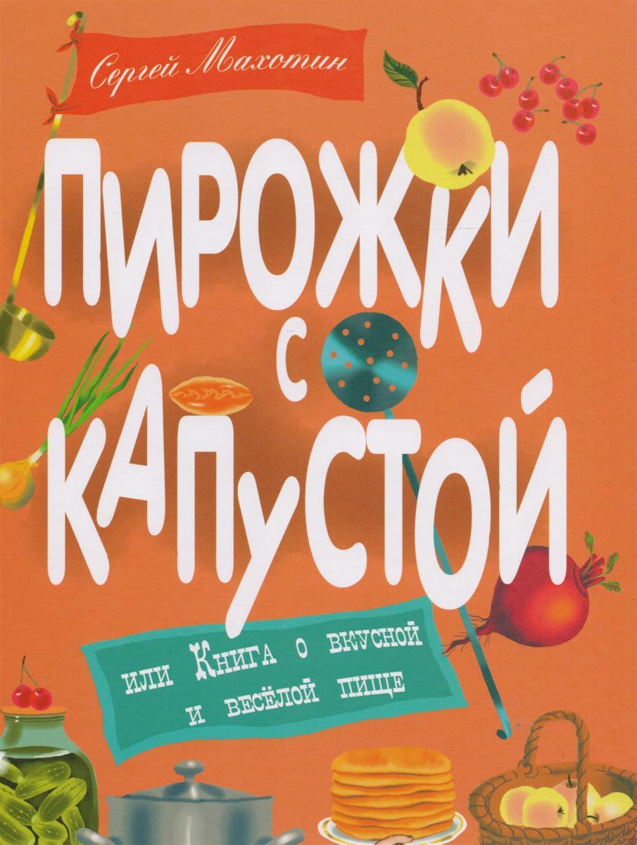 Махотин С. Пирожки с капустой, или Книга о вкусной и весёлой пищи самые вкусные пирожки с капустой где в петербурге