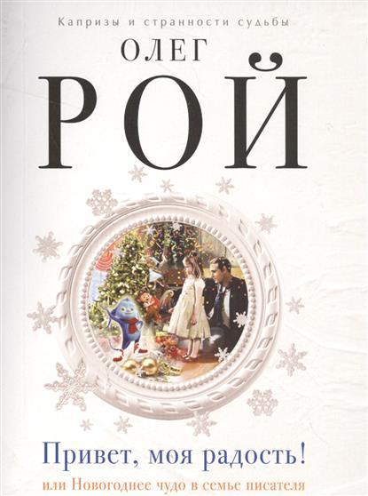 Рой О. Привет, моя радость! Или Новогоднее чудо в семье писателя прощай моя совесть привет моя месть