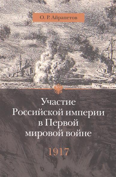 Айрапетов О. Участие Российской империи в Первой мировой войне (1914-1917): 1917 год. Распад