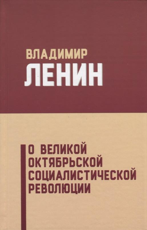 Ленин В. О Великой Октябрьской социалистической революции владимир ленин о великой октябрьской социалистической революции сборник