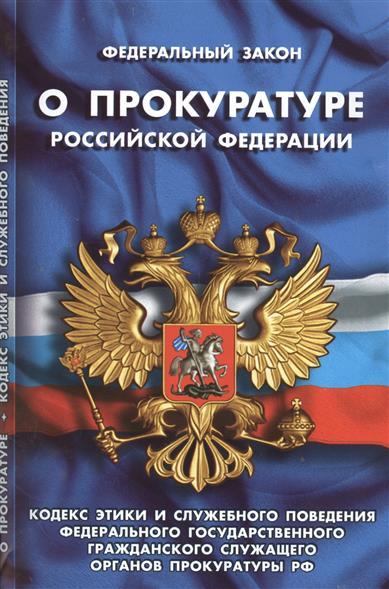 Федеральный закон О прокуратуре Российской Федерации. Кодекс этики и служебного поведения федерального государственного гражданского служащего