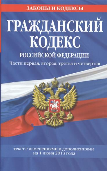 Гражданский кодекс Российской Федерации. Части первая, вторая, третья и четвертая. Текст с изменениями и дополнениями на 1 июня 2013 года