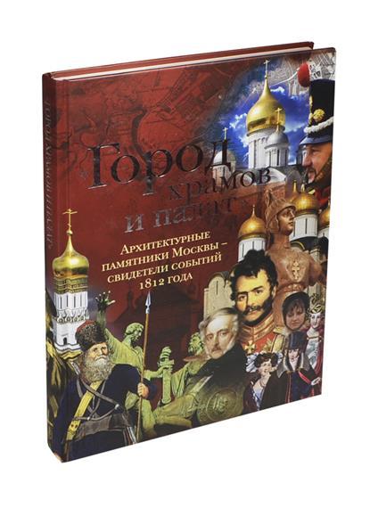 Город храмов и палат Архитектурные памятники Москвы - свидетели событий 1812 года