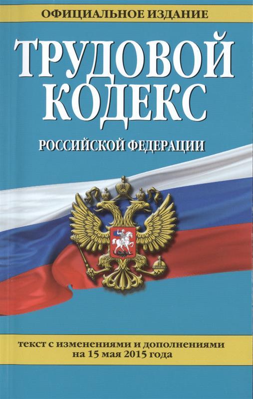 Трудовой кодекс Российской Федерации. Текст с изменениями и дополнениями на 15 мая 2015 года. Официальное издание