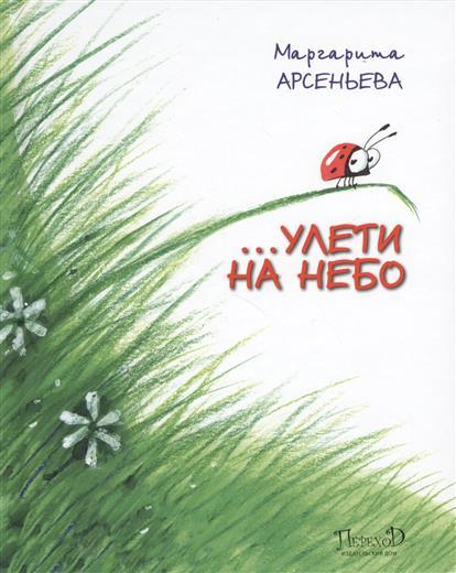 Арсеньева М. … Улети на небо. Правдивая история, рассказанная божьей коровкой