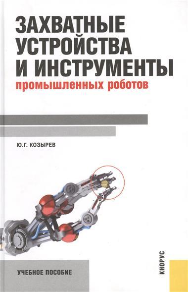 цены Козырев Ю. Захватные устройства и инструменты промышленных роботов. Учебное пособие