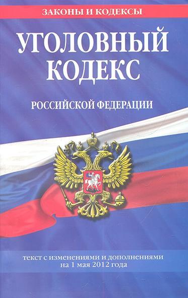 Уголовный кодекс Российской Федерации. Текст с изменениями и дополнениями на 1 мая 2012 года