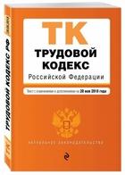 Трудовой кодекс Российской Федерации. Текст с изм. и доп. на 20 мая 2018 г.