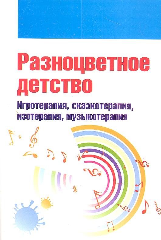 Свистунова Е. (ред.) Разноцветное детство. Игротерапия, сказкотерапия, изотерапия, музыкотерапия детство лидера