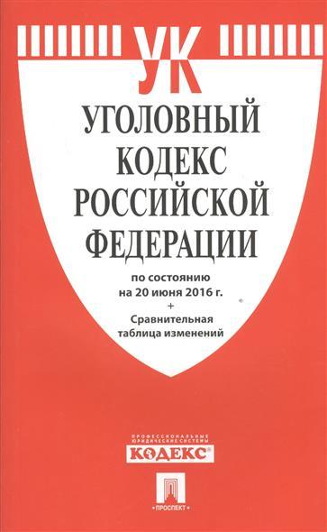 Уголовный кодекс Российской Федерации по состоянию на 20 июня 2016 г. Сравнительная таблица изменений