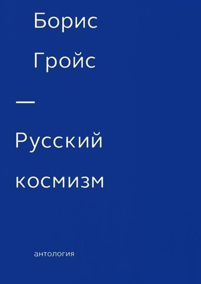 Гройс Б. Русский космизм. Антология