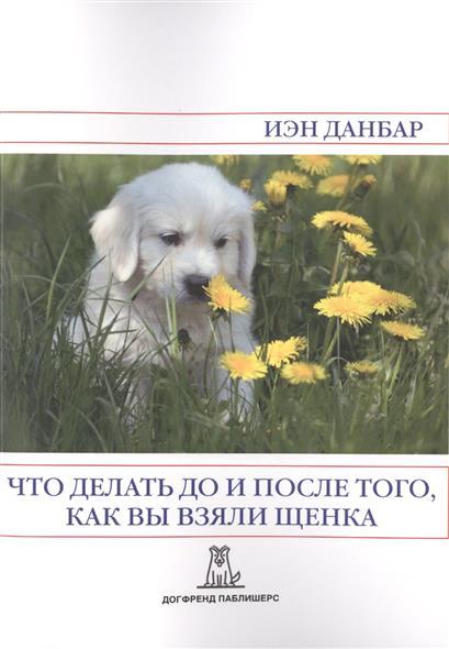 Данбар И. Что делать до и после того, как вы взяли щенка. 2-е издание