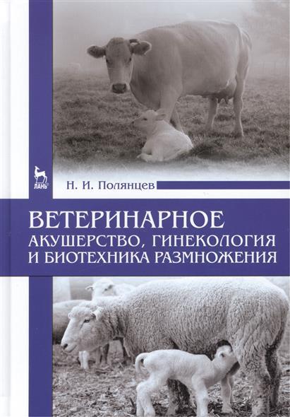 Полянцев Н. Ветеринарное акушерство, гинекология и биотехника размножения: Учебник серов а акушерство и гинекология