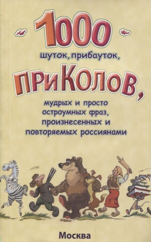 1000 шуток, прибауток, приколов, мудрых и просто остроумных фраз, произнесенных и повторяемых россиянами